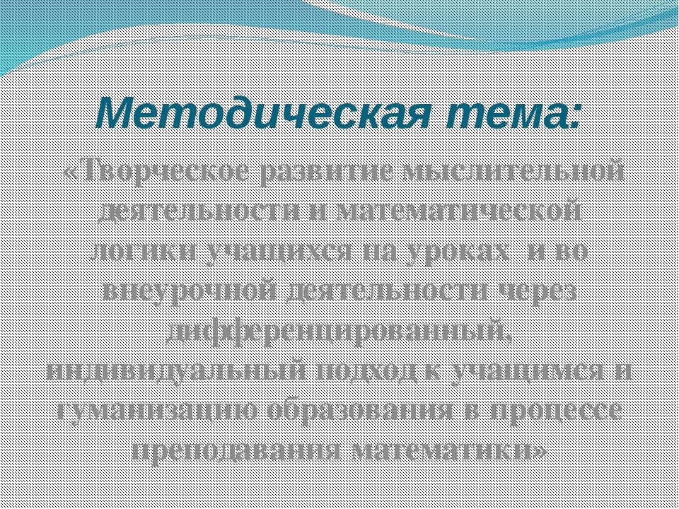 Методическая тема: «Творческое развитие мыслительной деятельности и математич...