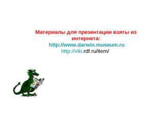 Материалы для презентации взяты из интернета: http://www.darwin.museum.ru htt