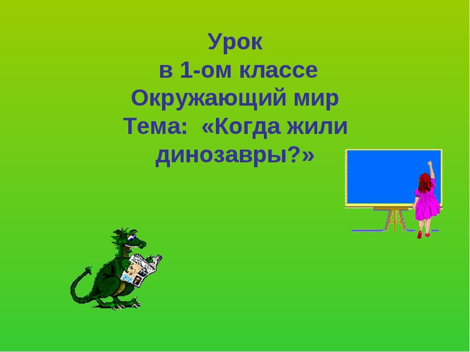 Урок в 1-ом классе Окружающий мир Тема: «Когда жили динозавры?»