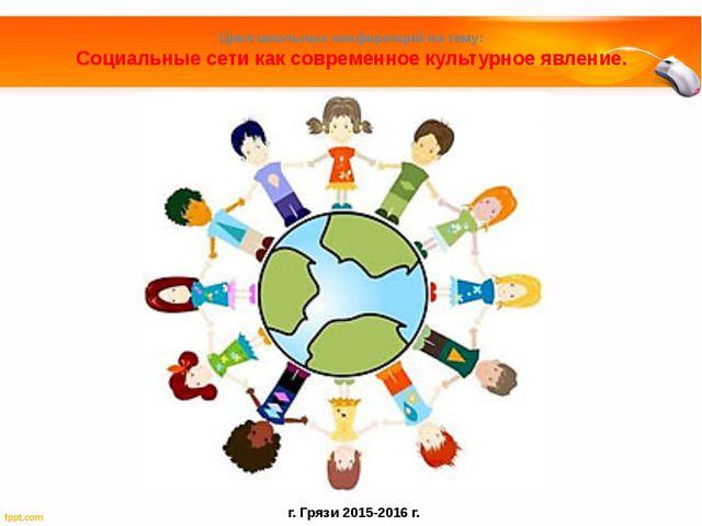 Цикл школьных конференций на тему: Социальные сети как современное культурное...
