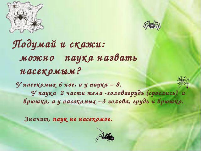 Подумай и скажи: можно паука назвать насекомым? У насекомых 6 ног, а у паука...