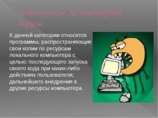 Классические компьютерные вирусы. К данной категории относятся программы, рас