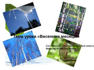 Тема урока «Весенние месяцы» Составитель: учитель начальных классов Иванова Ю