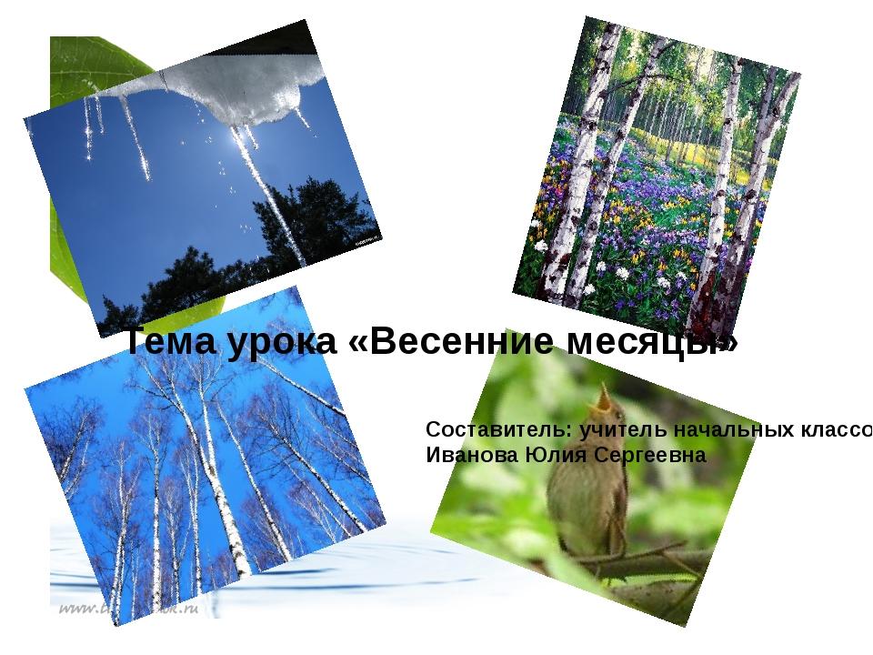 Тема урока «Весенние месяцы» Составитель: учитель начальных классов Иванова Ю...