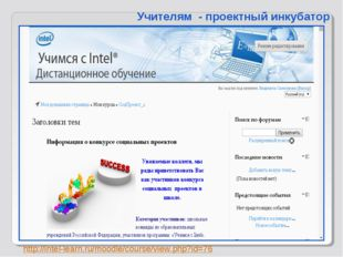 http://intel-learn.ru/moodle/course/view.php?id=76 Учителям - проектный инк