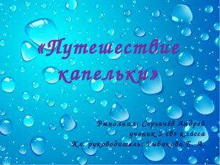 «Путешествие капельки» Выполнил: Сергачёв Андрей ученик 2 «в» класса Кл. руко