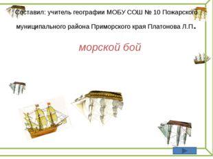 морской бой Составил: учитель географии МОБУ СОШ № 10 Пожарского муниципальн