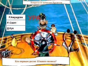 Вопросы от капитана Врунгеля Кто первым достиг Южного полюса? Р.Амундсен Р. С
