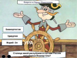 Вопросы от барона Мюнхгаузена Столица какой республики в составе России назыв