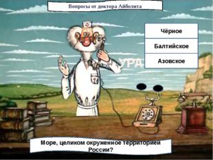 Вопросы от доктора Айболита Море, целиком окруженное территорией России? Чёрн
