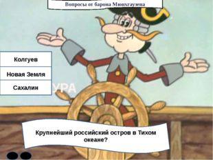 Вопросы от барона Мюнхгаузена Крупнейший российский остров в Тихом океане? Ко