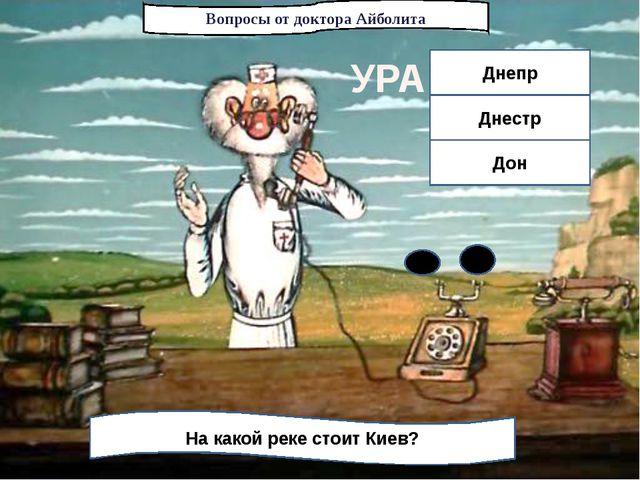 Вопросы от доктора Айболита На какой реке стоит Киев? Днепр Днестр Дон УРА