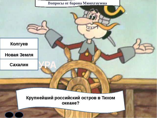 Вопросы от барона Мюнхгаузена Крупнейший российский остров в Тихом океане? Ко...