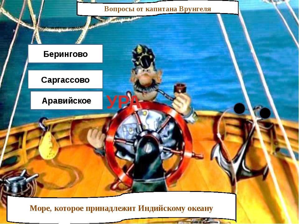 Вопросы от капитана Врунгеля Море, которое принадлежит Индийскому океану Бери...