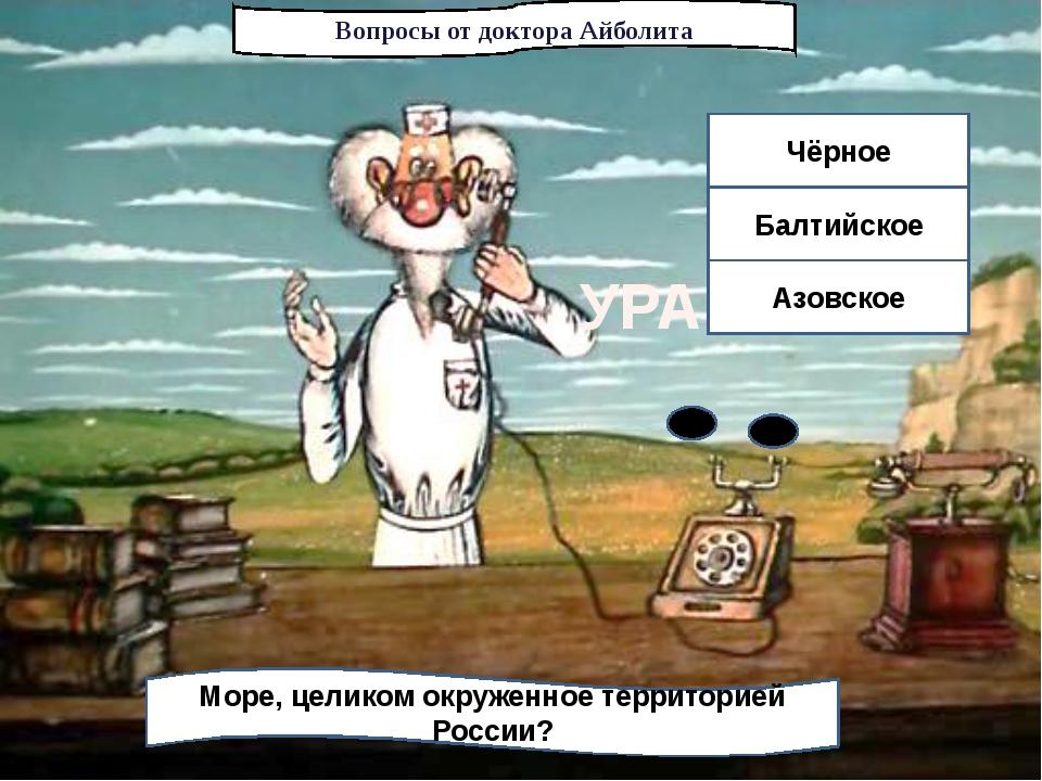 Вопросы от доктора Айболита Море, целиком окруженное территорией России? Чёрн...