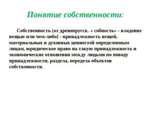 Понятие собственности: Собственность (от древнерусск. « собность» - владение