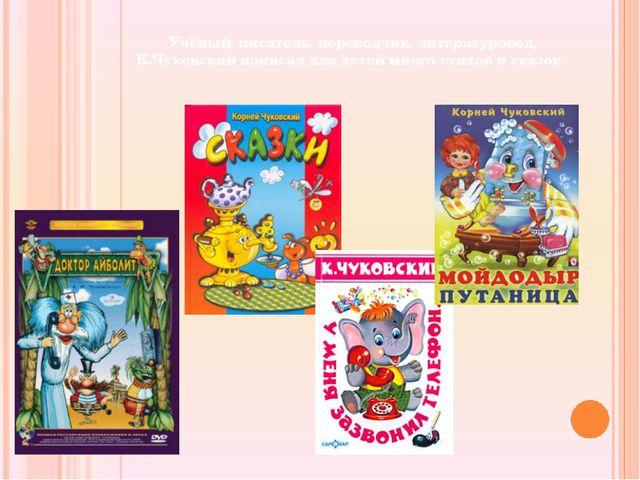 Учёный, писатель, переводчик, литературовед, К.Чуковский написал для детей м...