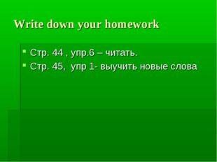 Write down your homework Стр. 44 , упр.6 – читать. Стр. 45, упр 1- выучить но