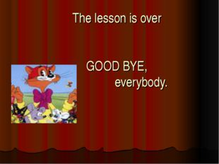 The lesson is over GOOD BYE, everybody.