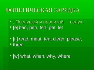 ФОНЕТИЧЕСКАЯ ЗАРЯДКА . Послушай и прочитай вслух: [е]bed, pen, ten, get, let
