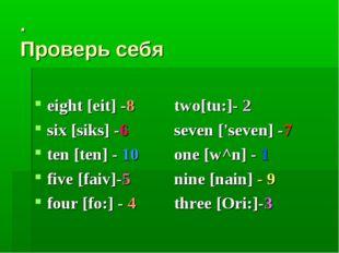 . Проверь себя eight [eit] -8 two[tu:]- 2 six [siks] -6 seven ['seven] -7 t