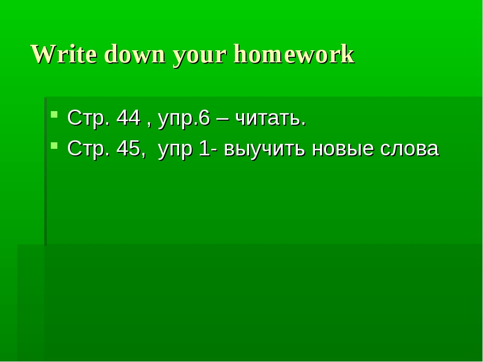 Write down your homework Стр. 44 , упр.6 – читать. Стр. 45, упр 1- выучить но...