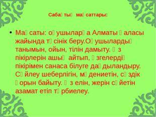Сабақтың мақсаттары: Мақсаты: оқушыларға Алматы қаласы жайында түсінік беру