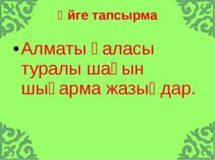 Үйге тапсырма Алматы қаласы туралы шағын шығарма жазыңдар.