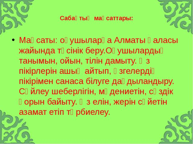 Сабақтың мақсаттары: Мақсаты: оқушыларға Алматы қаласы жайында түсінік беру...