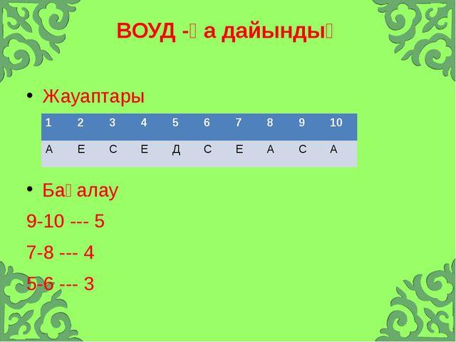 ВОУД -қа дайындық Жауаптары Бағалау 9-10 --- 5 7-8 --- 4 5-6 --- 3 1 2 3 4 5...