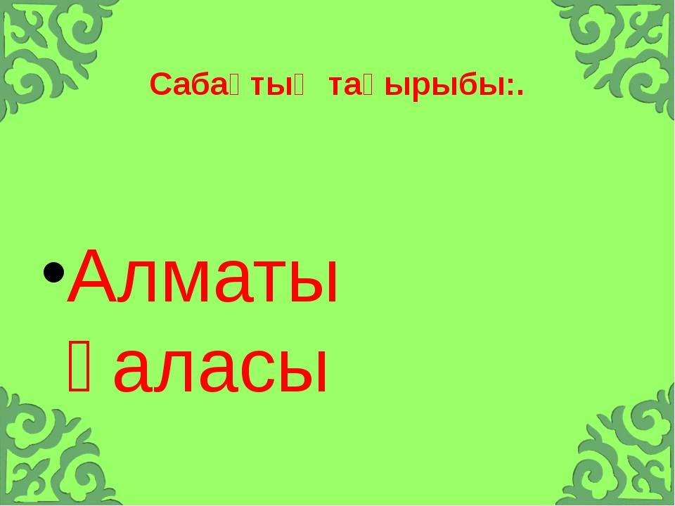 Сабақтың тақырыбы:. Алматы қаласы