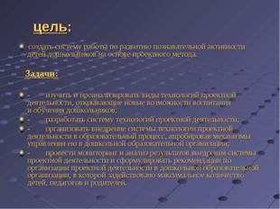 цель: создать систему работы по развитию познавательной активности детей дошк