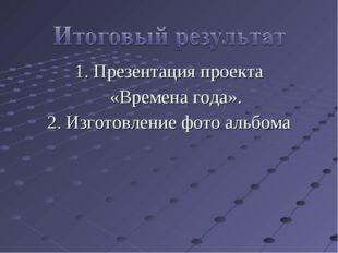 1. Презентация проекта «Времена года». 2. Изготовление фото альбома