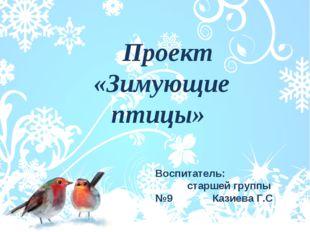 Проект «Зимующие птицы» Воспитатель: старшей группы №9 Казиева Г.С