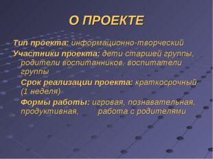О ПРОЕКТЕ Тип проекта: информационно-творческий Участники проекта: дети старш