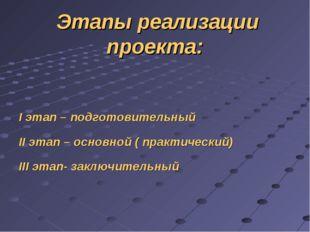 Этапы реализации проекта: I этап – подготовительный II этап – основной ( прак