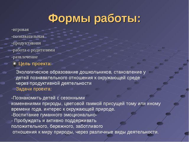 Формы работы: -игровая -познавательная -продуктивная -работа с родителями -ра...