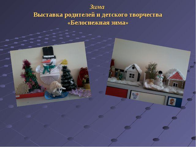 Зима Выставка родителей и детского творчества «Белоснежная зима»