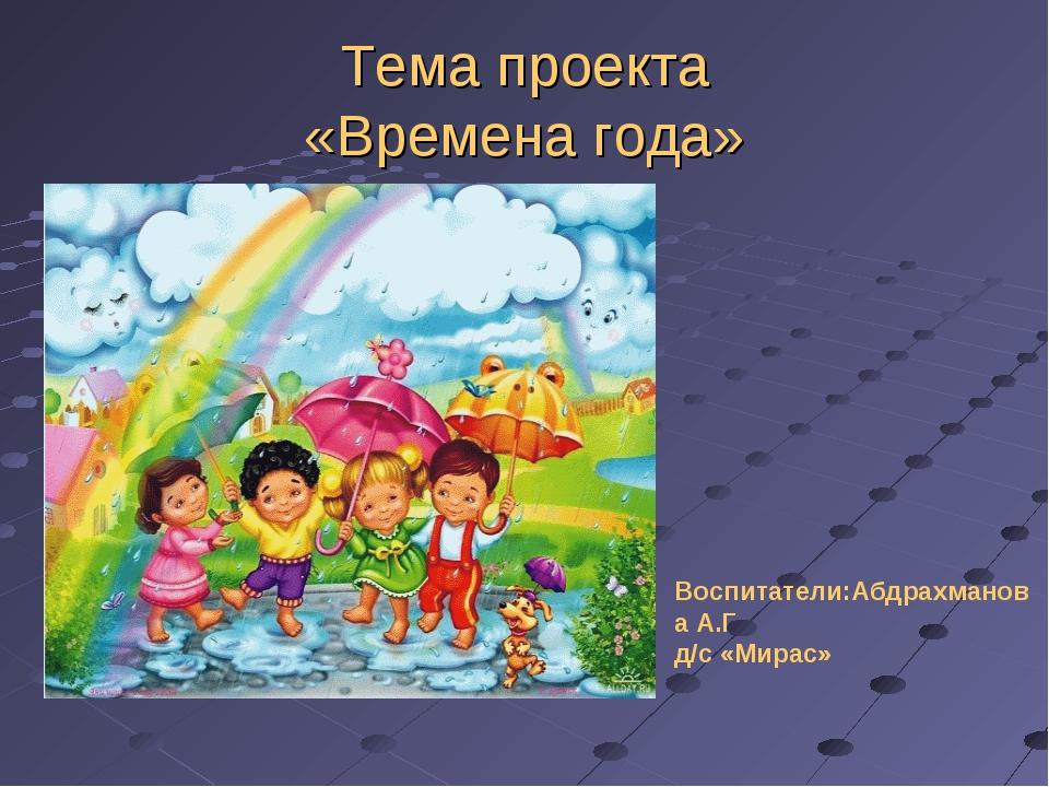 Тема проекта «Времена года» Воспитатели:Абдрахманова А.Г д/с «Мирас»