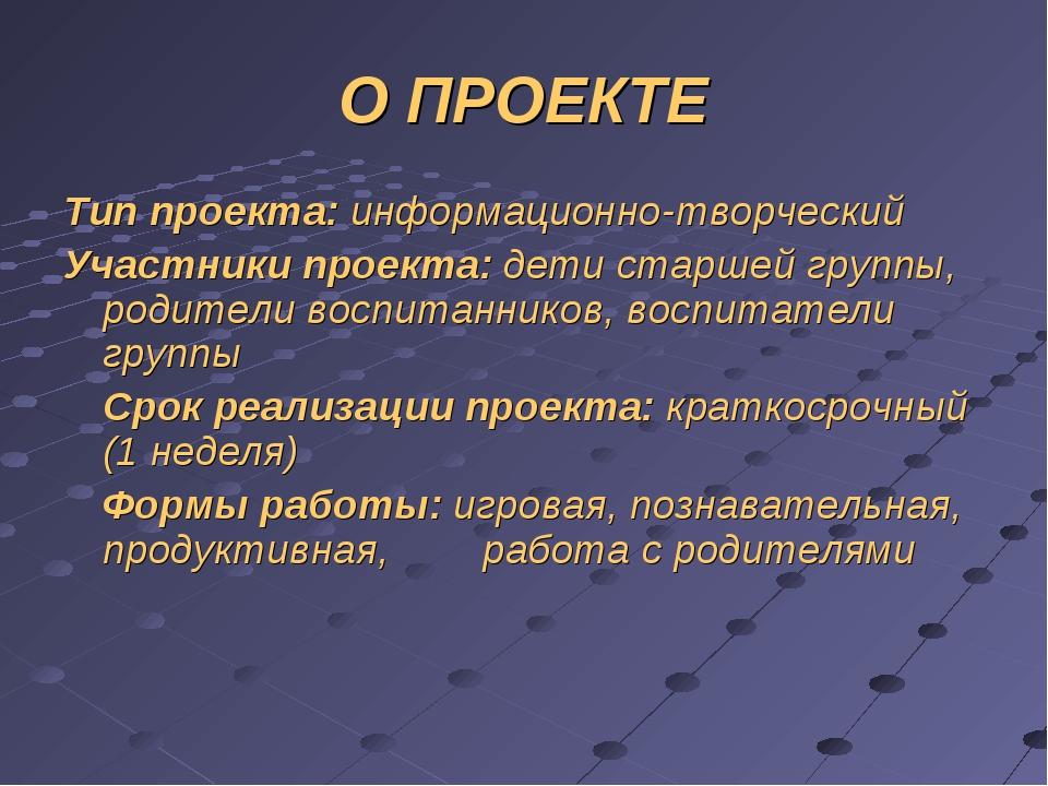 О ПРОЕКТЕ Тип проекта: информационно-творческий Участники проекта: дети старш...