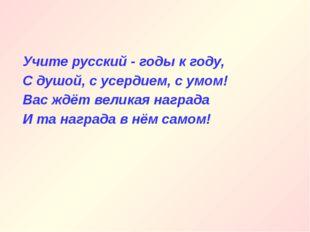 Учите русский - годы к году, С душой, с усердием, с умом! Вас ждёт великая на