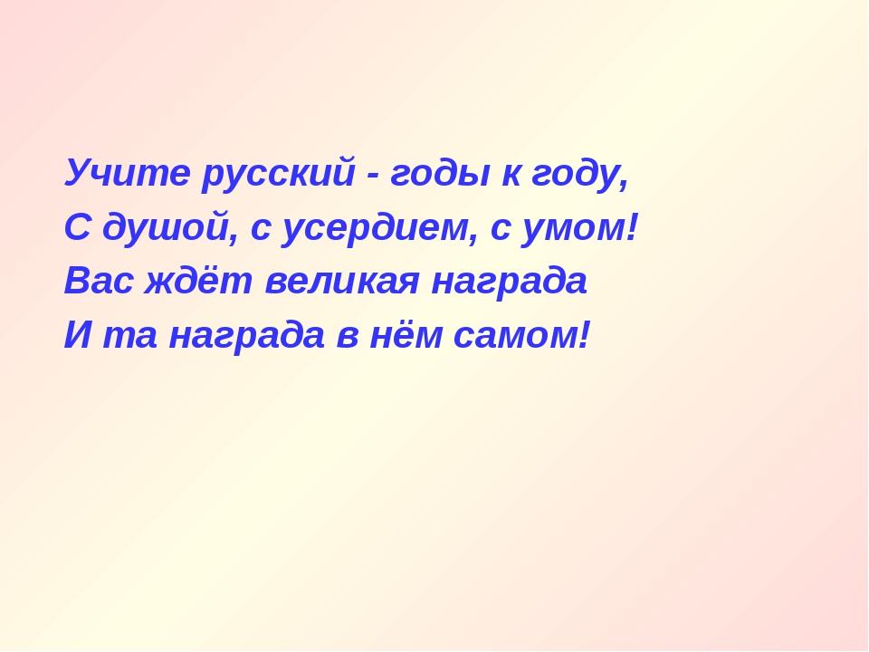 Учите русский - годы к году, С душой, с усердием, с умом! Вас ждёт великая на...