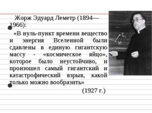 Жорж Эдуард Леметр (1894—1966): «В нуль-пункт времени вещество и энергия Все