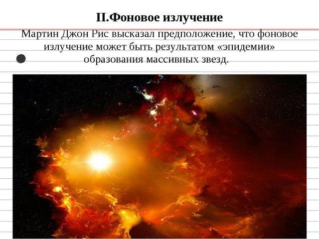 II.Фоновое излучение Мартин Джон Рис высказал предположение, что фоновое излу...