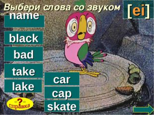 Выбери слова со звуком [ei] black skate car cap lake take bad name ?