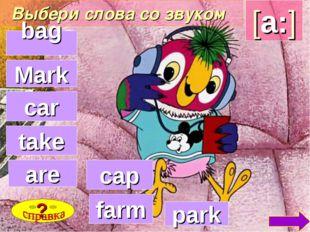 Выбери слова со звуком [a:] bag farm cap park are take car ? Mark