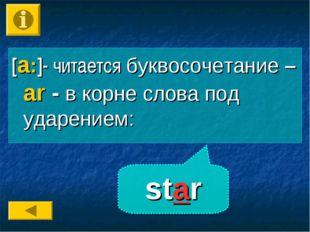 star [a:]- читается буквосочетание – аr - в корне слова под ударением:
