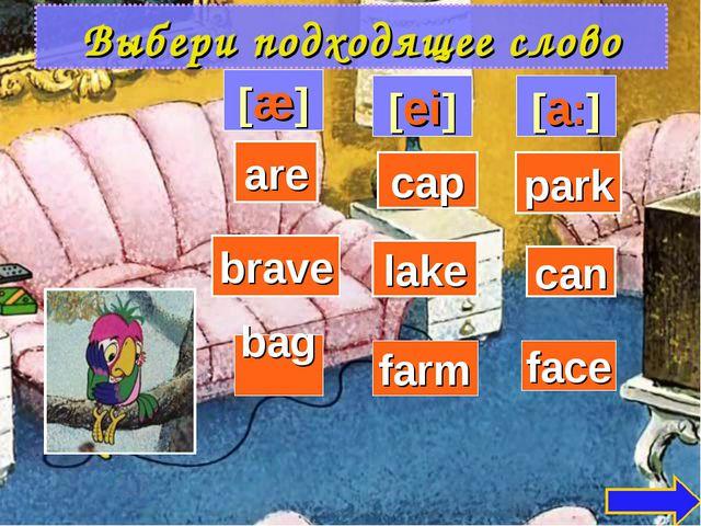 Выбери подходящее слово [æ] [ei] [a:] can cap park face brave lake are bag farm
