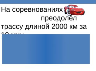 На соревнованиях преодолел трассу длиной 2000 км за 10 мин. На соревнованиях