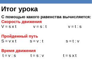Итог урока С помощью какого равенства вычисляется: Скорость движения V = s х